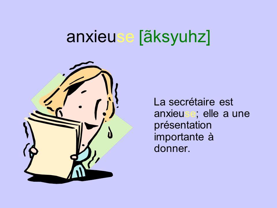 anxieuse [ãksyuhz] La secrétaire est anxieuse; elle a une présentation importante à donner.